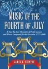 Music of the Fourth of July : A Year-by-Year Chronicle of Performances and Works Composed for the Occasion, 1777-2008 - eBook