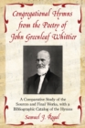Congregational Hymns from the Poetry of John Greenleaf Whittier : A Comparative Study of the Sources and Final Works, with a Bibliographic Catalog of the Hymns - eBook