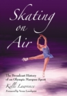 Skating on Air : The Broadcast History of an Olympic Marquee Sport - eBook