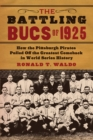 The Battling Bucs of 1925 : How the Pittsburgh Pirates Pulled Off the Greatest Comeback in World Series History - eBook