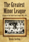 The Greatest Minor League : A History of the Pacific Coast League, 1903-1957 - eBook