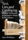 Text, Lies and Cataloging : Ethical Treatment of Deceptive Works in the Library - Book
