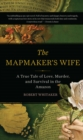 The Mapmaker's Wife : A True Tale Of Love, Murder, And Survival In The Amazon - eBook