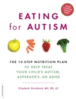 Eating for Autism : The 10-Step Nutrition Plan to Help Treat Your Child's Autism, Asperger's, or ADHD - eBook