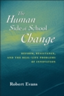 The Human Side of School Change : Reform, Resistance, and the Real-Life Problems of Innovation - Book