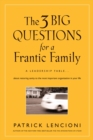 The 3 Big Questions for a Frantic Family : A Leadership Fable... About Restoring Sanity To The Most Important Organization In Your Life - Book