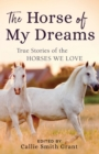The Horse of My Dreams : True Stories of the Horses We Love - Book