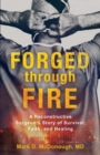 Forged through Fire : A Reconstructive Surgeon's Story of Survival, Faith, and Healing - Book