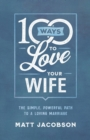 100 Ways to Love Your Wife : The Simple, Powerful Path to a Loving Marriage - Book