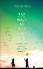 365 Ways to Love Your Child : Turning Little Moments into Lasting Memories - Book