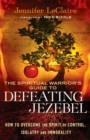 The Spiritual Warrior's Guide to Defeating Jezebel : How to Overcome the Spirit of Control, Idolatry and Immorality - Book