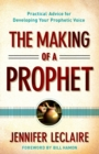 The Making of a Prophet : Practical Advice for Developing Your Prophetic Voice - Book