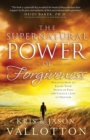 The Supernatural Power of Forgiveness : Discover How to Escape Your Prison of Pain and Unlock a Life of Freedom - Book