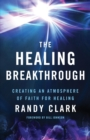 The Healing Breakthrough : Creating an Atmosphere of Faith for Healing - Book