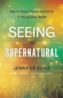 Seeing the Supernatural : How to Sense, Discern and Battle in the Spiritual Realm - Book