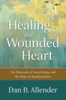 Healing the Wounded Heart : The Heartache of Sexual Abuse and the Hope of Transformation - Book
