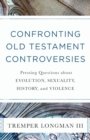 Confronting Old Testament Controversies : Pressing Questions about Evolution, Sexuality, History, and Violence - Book