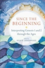 Since the Beginning : Interpreting Genesis 1 and 2 through the Ages - Book