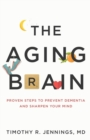 The Aging Brain : Proven Steps to Prevent Dementia and Sharpen Your Mind - Book