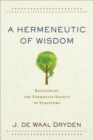 A Hermeneutic of Wisdom : Recovering the Formative Agency of Scripture - Book