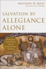Salvation by Allegiance Alone : Rethinking Faith, Works, and the Gospel of Jesus the King - Book
