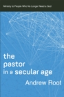 The Pastor in a Secular Age : Ministry to People Who No Longer Need a God - Book