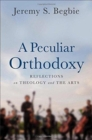 A Peculiar Orthodoxy : Reflections on Theology and the Arts - Book