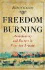 Freedom Burning : Anti-Slavery and Empire in Victorian Britain - Book
