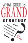 What Good Is Grand Strategy? : Power and Purpose in American Statecraft from Harry S. Truman to George W. Bush - Book