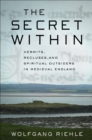 The Secret Within : Hermits, Recluses, and Spiritual Outsiders in Medieval England - eBook