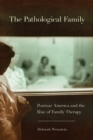 The Pathological Family : Postwar America and the Rise of Family Therapy - Book