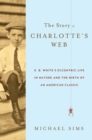 The Story of Charlotte's Web : E. B. White's Eccentric Life in Nature and the Birth of an American Classic - eBook
