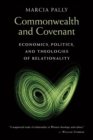 Commonwealth and Covenant : Economics, Politics, and Theologies of Relationality - Book
