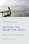 Beyond the Abortion Wars : A Way Forward for a New Generation - Book