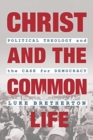 Christ and the Common Life : Political Theology and the Case for Democracy - Book