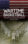 Wartime Basketball : The Emergence of a National Sport during World War II - eBook