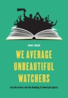We Average Unbeautiful Watchers : Fan Narratives and the Reading of American Sports - Book