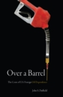 Over a Barrel : The Costs of U.S. Foreign Oil Dependence - Book