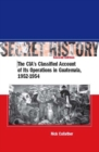 Secret History, Second Edition : The CIA's Classified Account of Its Operations in Guatemala, 1952-1954 - eBook