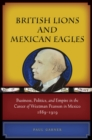 British Lions and Mexican Eagles : Business, Politics, and Empire in the Career of Weetman Pearson in Mexico, 1889-1919 - eBook