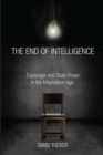 The End of Intelligence : Espionage and State Power in the Information Age - Book