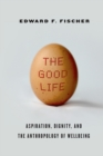The Good Life : Aspiration, Dignity, and the Anthropology of Wellbeing - Book