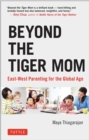 Beyond the Tiger Mom : East-West Parenting for the Global Age - Book