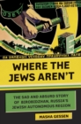 Where the Jews Aren't : The Sad and Absurd Story of Birobidzhan, Russia's Jewish Autonomous Region - eBook