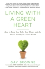 Living With A Green Heart : How to Keep Your Body, Your Home, and the Planet Healthy in a Toxic World - Book