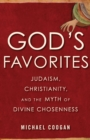 God's Favorites : Judaism, Christianity, and the Myth of Divine Chosenness - eBook