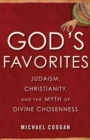 God's Favorites : Judaism, Christianity, and the Myth of Divine Chosenness - Book