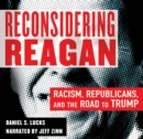Reconsidering Reagan : Racism, Republicans, and the Road to Trump - eAudiobook