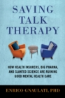 Saving Talk Therapy : How Health Insurers, Big Pharma, and Slanted Science Are Ruining Good Mental Health Care - Book