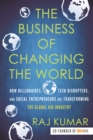 The Business of Changing the World : How Billionaires, Tech Disrupters, and Social Entrepreneurs Are Transforming the  Global Aid Industry - eBook